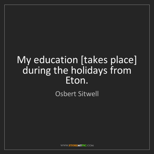 Osbert Sitwell: My education [takes place] during the holidays from Eton.