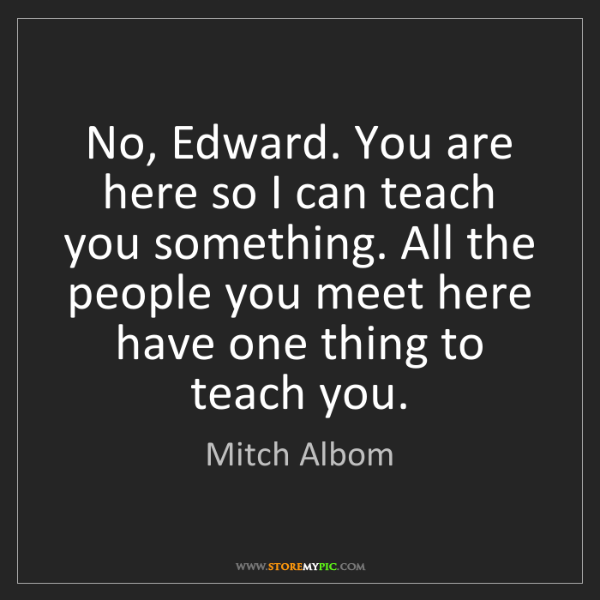 Mitch Albom: No, Edward. You are here so I can teach you something....
