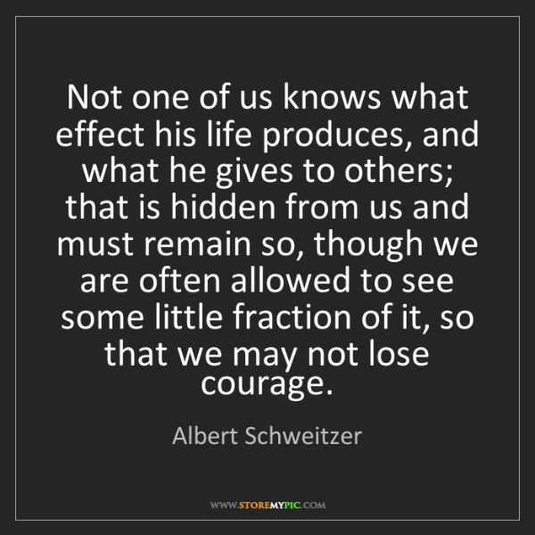 Albert Schweitzer: Not one of us knows what effect his life produces, and...