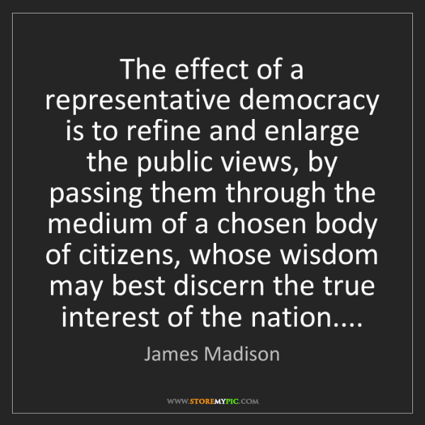 James Madison: The effect of a representative democracy is to refine...