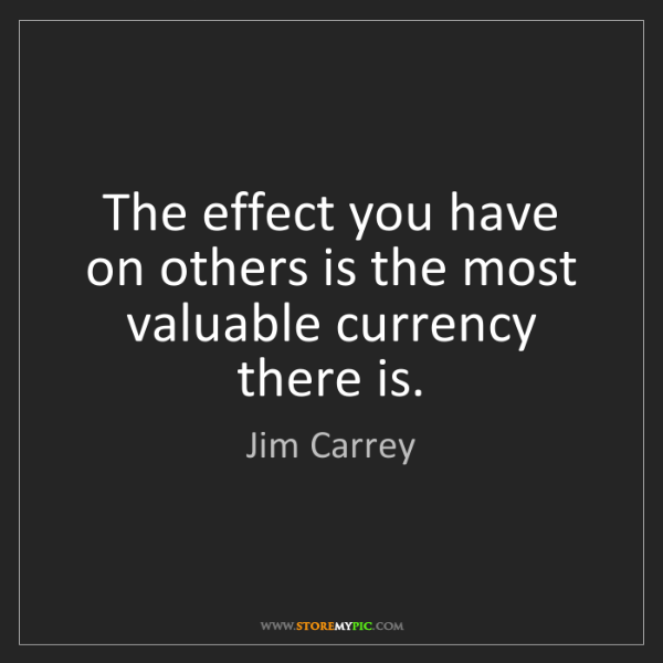"""The effect you have on others is the most valuable currency there is."" - Jim Carrey"
