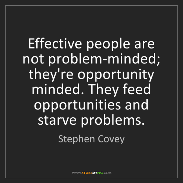 Stephen Covey: Effective people are not problem-minded; they're opportunity...