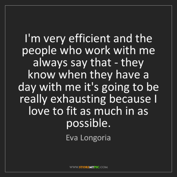 Eva Longoria: I'm very efficient and the people who work with me always...