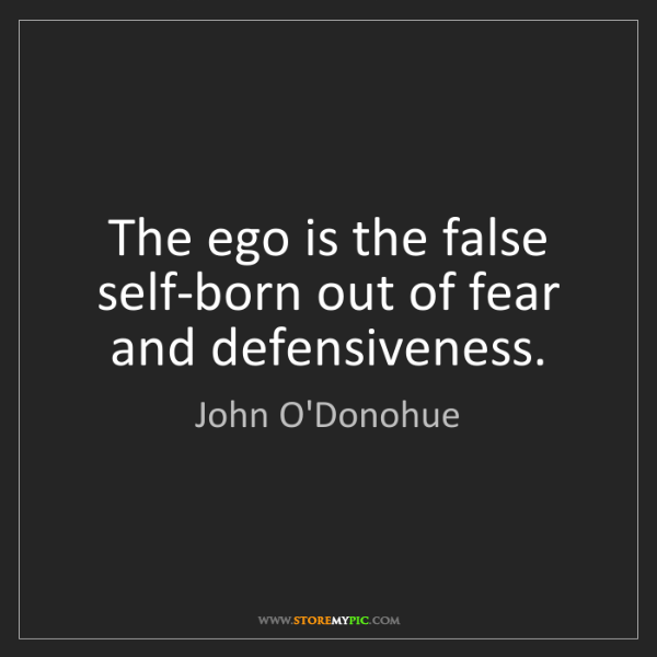 John O'Donohue: The ego is the false self-born out of fear and defensiveness.