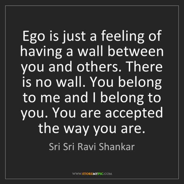 Sri Sri Ravi Shankar: Ego is just a feeling of having a wall between you and...