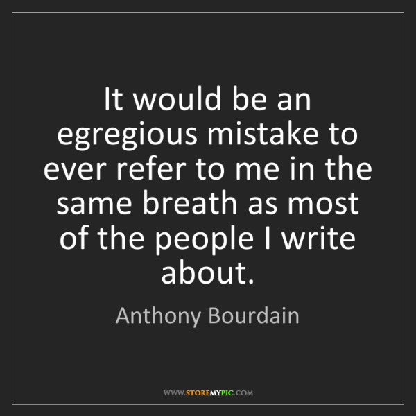 Anthony Bourdain: It would be an egregious mistake to ever refer to me...