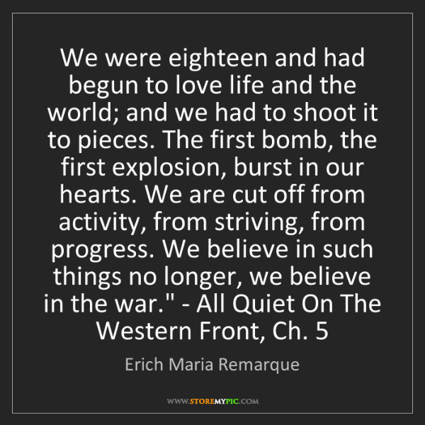 Erich Maria Remarque: 'We were eighteen and had begun to love life and the...