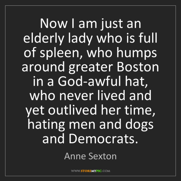 Anne Sexton: Now I am just an elderly lady who is full of spleen,...