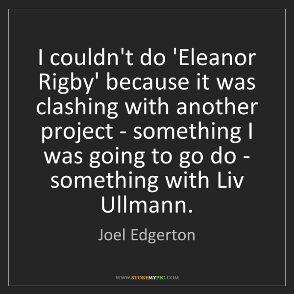 Joel Edgerton: I couldn't do 'Eleanor Rigby' because it was clashing...