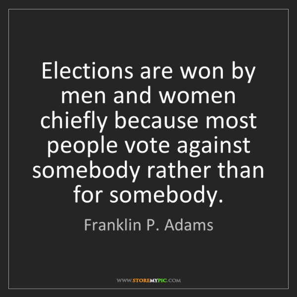 Franklin P. Adams: Elections are won by men and women chiefly because most...
