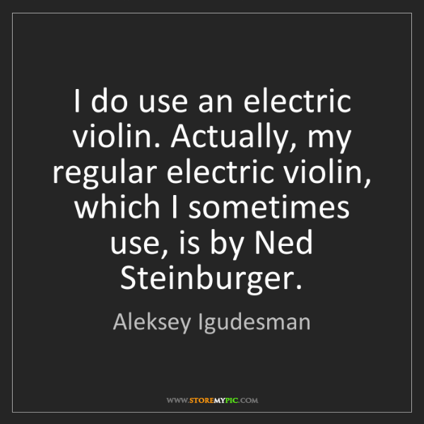 Aleksey Igudesman: I do use an electric violin. Actually, my regular electric...