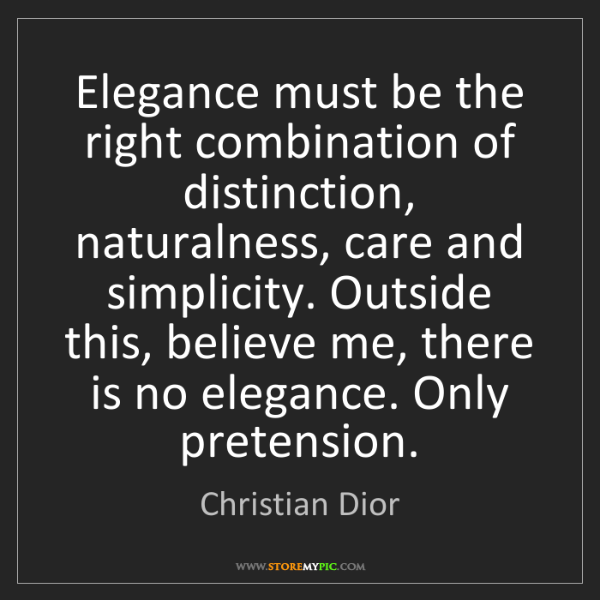 Christian Dior: Elegance must be the right combination of distinction,...