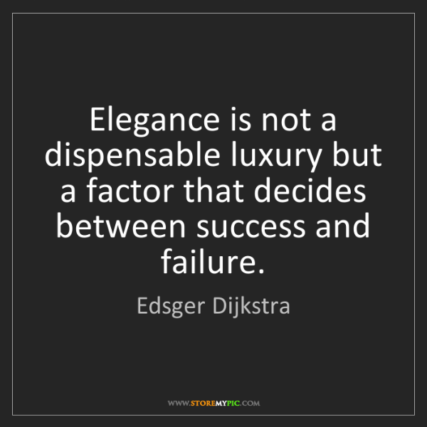 Edsger Dijkstra: Elegance is not a dispensable luxury but a factor that...