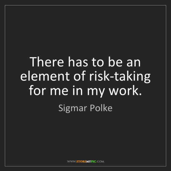 Sigmar Polke: There has to be an element of risk-taking for me in my...