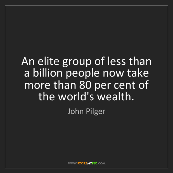 John Pilger: An elite group of less than a billion people now take...