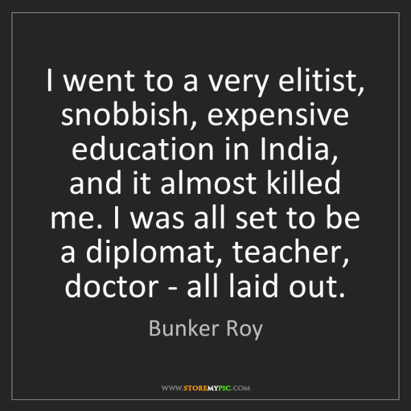 Bunker Roy: I went to a very elitist, snobbish, expensive education...