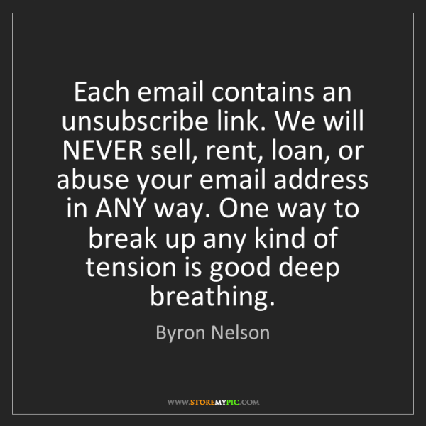 Byron Nelson: Each email contains an unsubscribe link. We will NEVER...