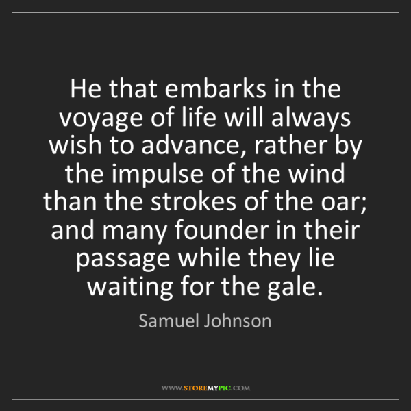 Samuel Johnson: He that embarks in the voyage of life will always wish...