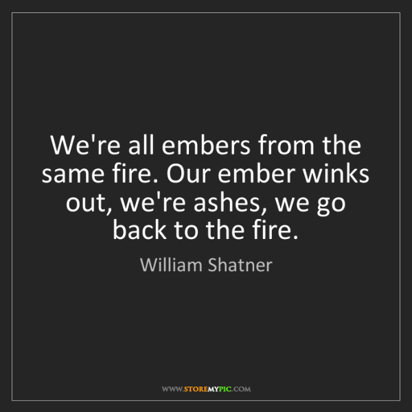 William Shatner: We're all embers from the same fire. Our ember winks...