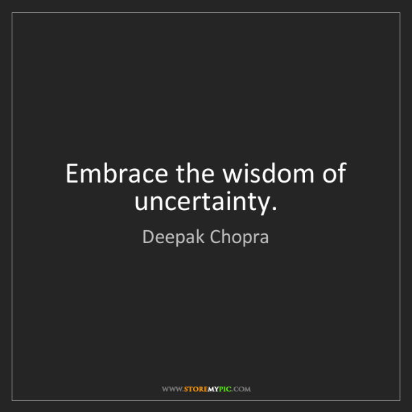 Deepak Chopra: Embrace the wisdom of uncertainty.