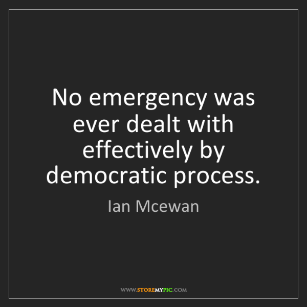 Ian Mcewan: No emergency was ever dealt with effectively by democratic...