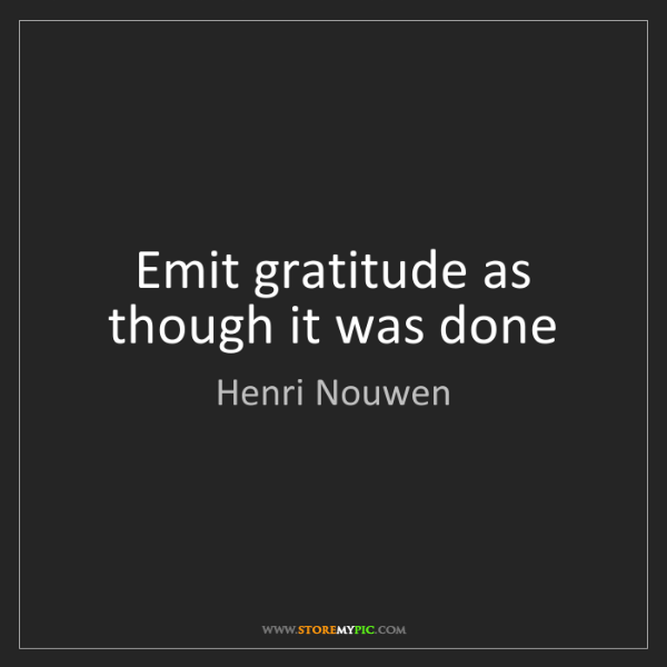 Henri Nouwen: Emit gratitude as though it was done