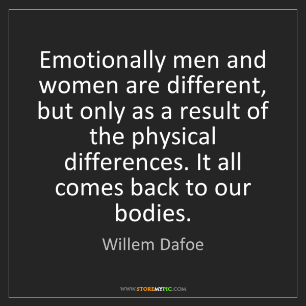 Willem Dafoe: Emotionally men and women are different, but only as...