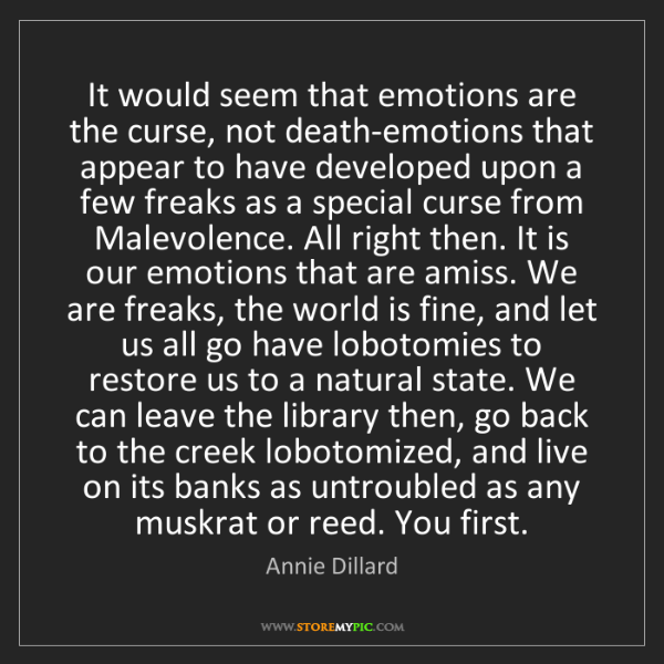 Annie Dillard: It would seem that emotions are the curse, not death-emotions...