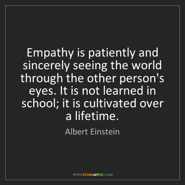Albert Einstein: Empathy is patiently and sincerely seeing the world through...