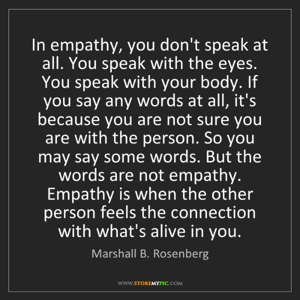 Marshall B. Rosenberg: In empathy, you don't speak at all. You speak with the...