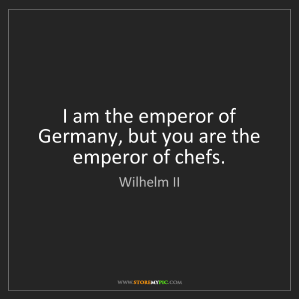 Wilhelm II: I am the emperor of Germany, but you are the emperor...