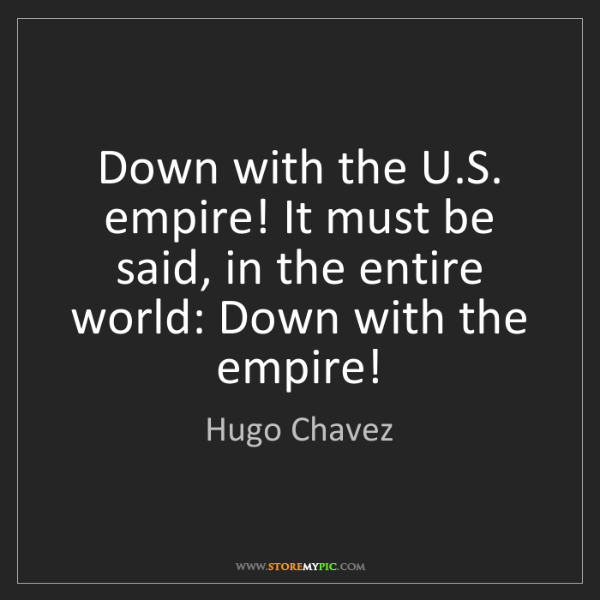 Hugo Chavez: Down with the U.S. empire! It must be said, in the entire...