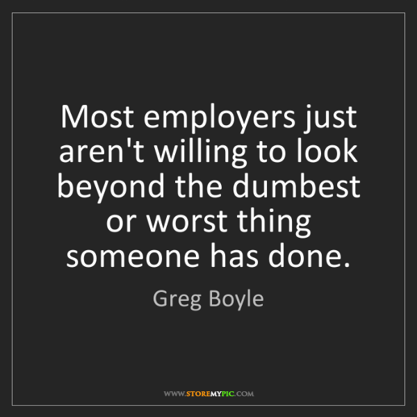 Greg Boyle: Most employers just aren't willing to look beyond the...