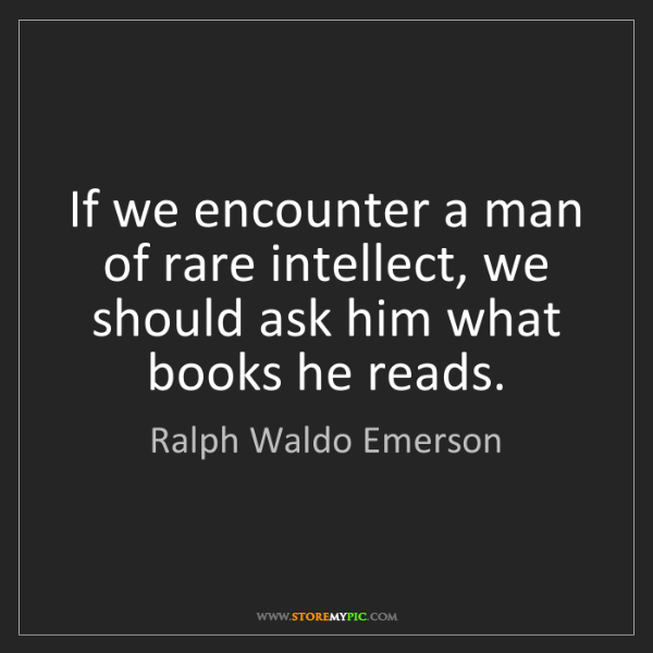 Ralph Waldo Emerson: If we encounter a man of rare intellect, we should ask...