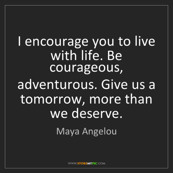 Maya Angelou: I encourage you to live with life. Be courageous, adventurous....
