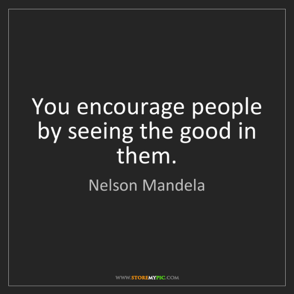 Nelson Mandela: You encourage people by seeing the good in them.