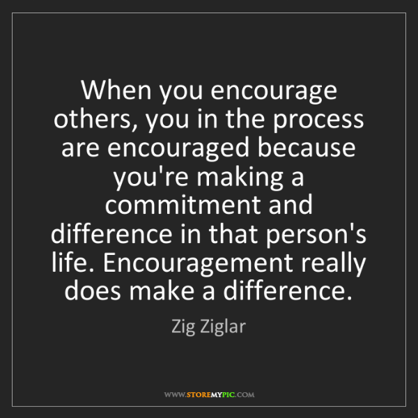 Zig Ziglar: When you encourage others, you in the process are encouraged...