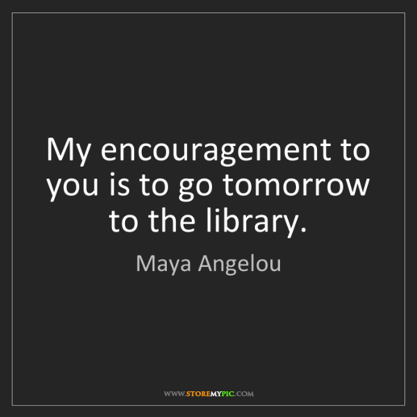 Maya Angelou: My encouragement to you is to go tomorrow to the library.