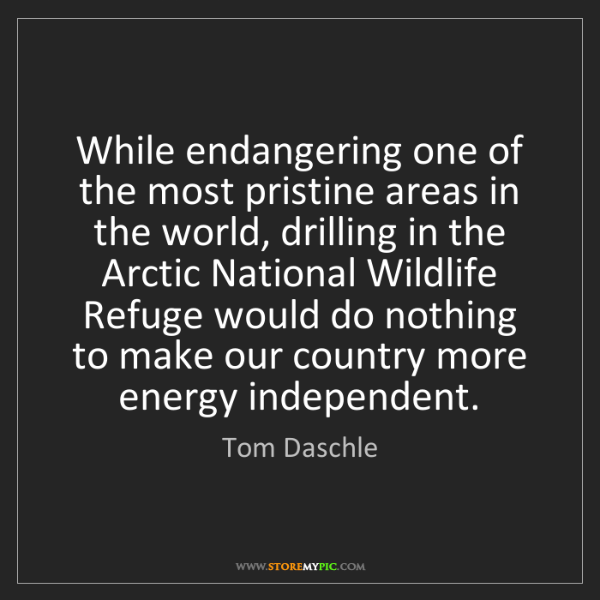 Tom Daschle: While endangering one of the most pristine areas in the...