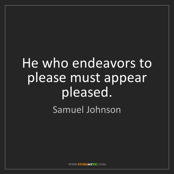Samuel Johnson: He who endeavors to please must appear pleased.