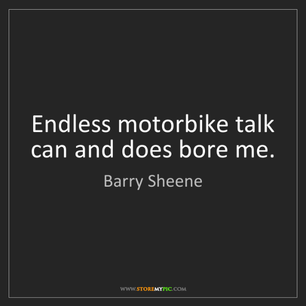 Barry Sheene: Endless motorbike talk can and does bore me.