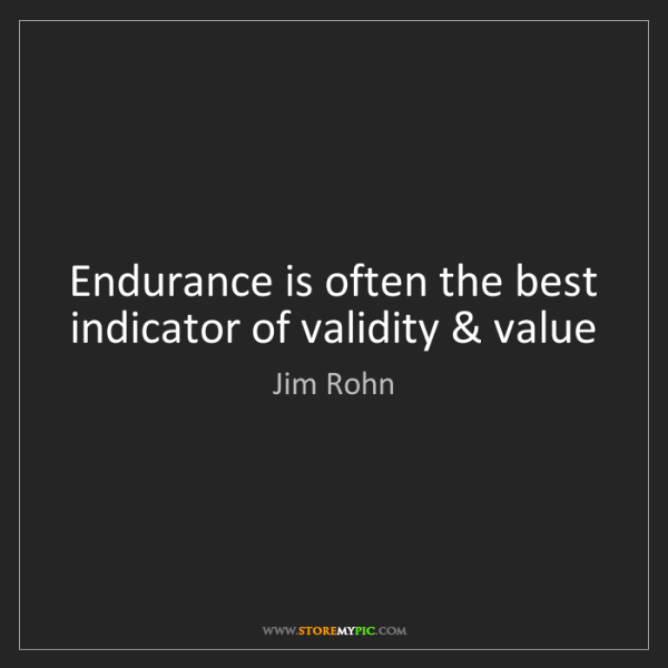 Jim Rohn: Endurance is often the best indicator of validity & value
