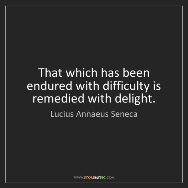 Lucius Annaeus Seneca: That which has been endured with difficulty is remedied...
