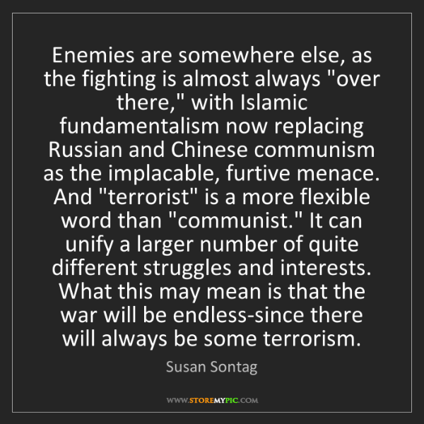 Susan Sontag: Enemies are somewhere else, as the fighting is almost...