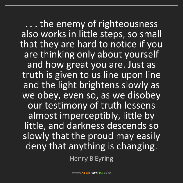Henry B Eyring: . . . the enemy of righteousness also works in little...