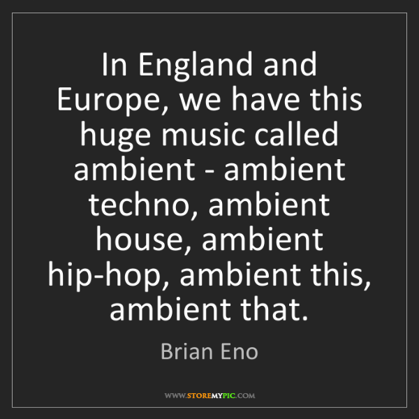 Brian Eno: In England and Europe, we have this huge music called...