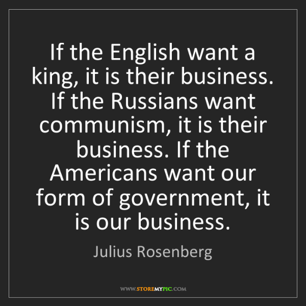 Julius Rosenberg: If the English want a king, it is their business. If...