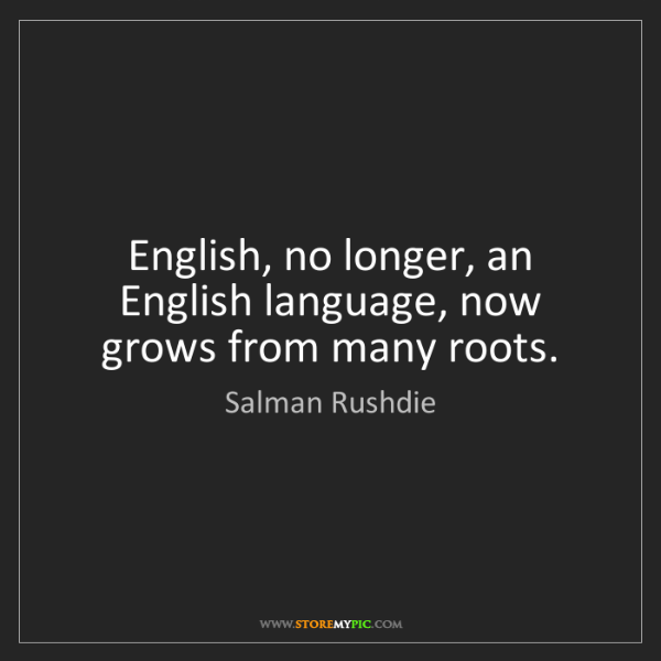 Salman Rushdie: English, no longer, an English language, now grows from...