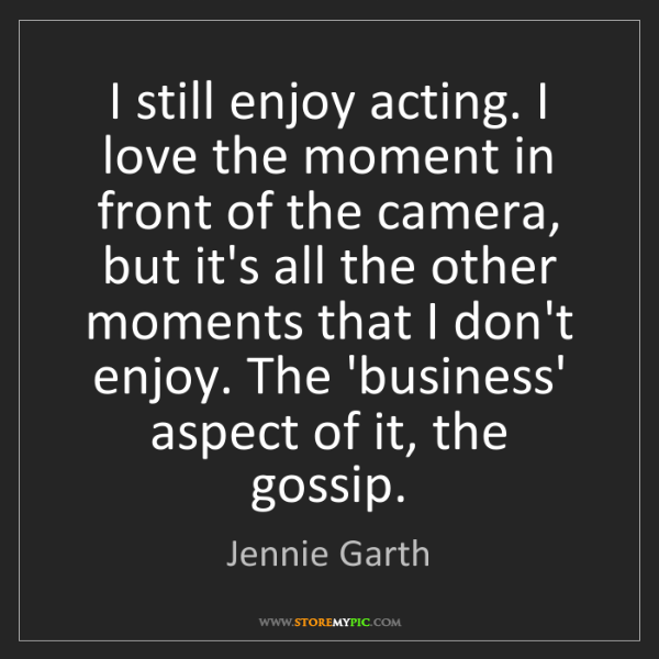 Jennie Garth: I still enjoy acting. I love the moment in front of the...