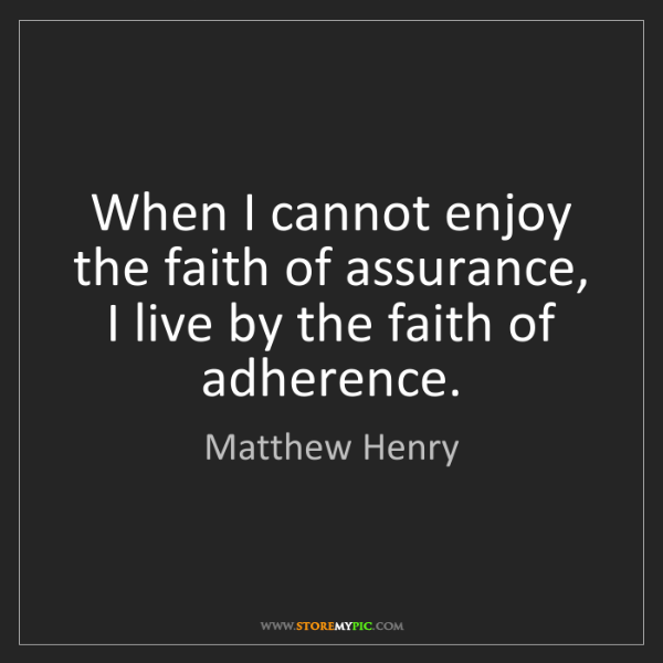 Matthew Henry: When I cannot enjoy the faith of assurance, I live by...